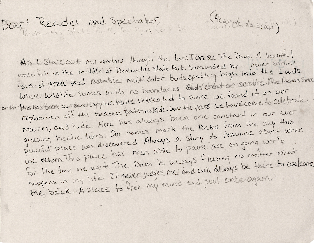 A prisoner's text describing a dam in Pocahontas State Park. Artist Mark Stradnquist then made a photograph of the dam and gifted it to the prisoner. When exhibited, Strandquist partners with local prison reform groups to program events and education about mass incarceration, community and solutions. From the series 'Windows From Prison' by Mark Strandquist.